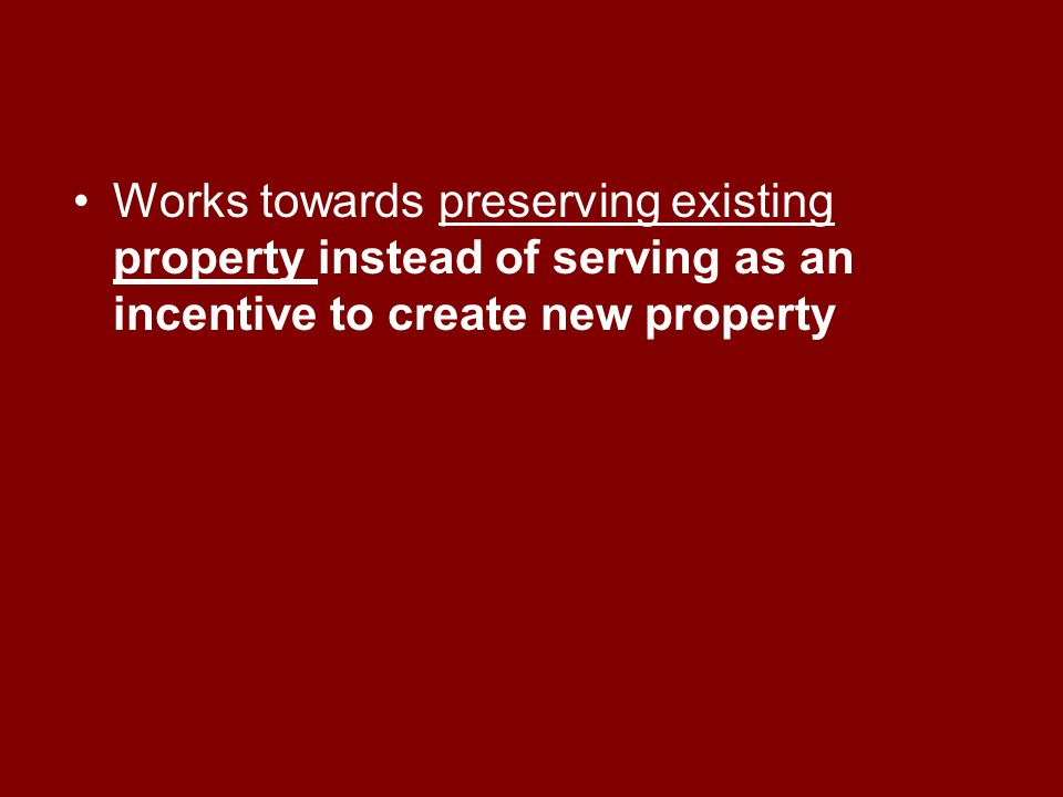Works towards preserving existing property instead of serving as an incentive to create new property