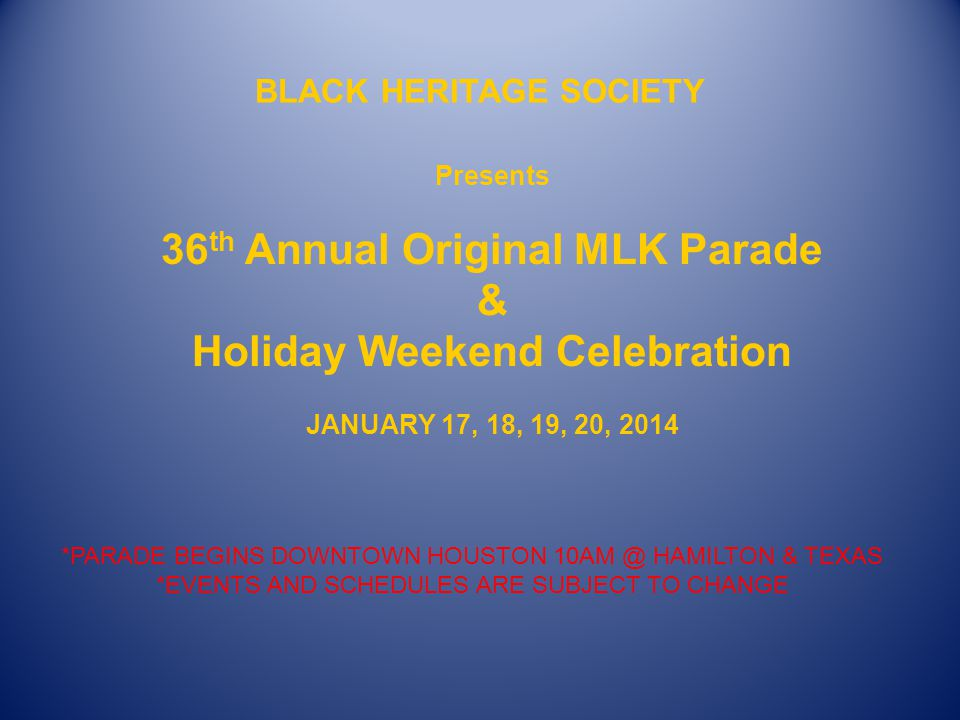 BLACK HERITAGE SOCIETY Presents 36 th Annual Original MLK Parade & Holiday Weekend Celebration JANUARY 17, 18, 19, 20, 2014 *PARADE BEGINS DOWNTOWN HOUSTON 10AM @ HAMILTON & TEXAS *EVENTS AND SCHEDULES ARE SUBJECT TO CHANGE
