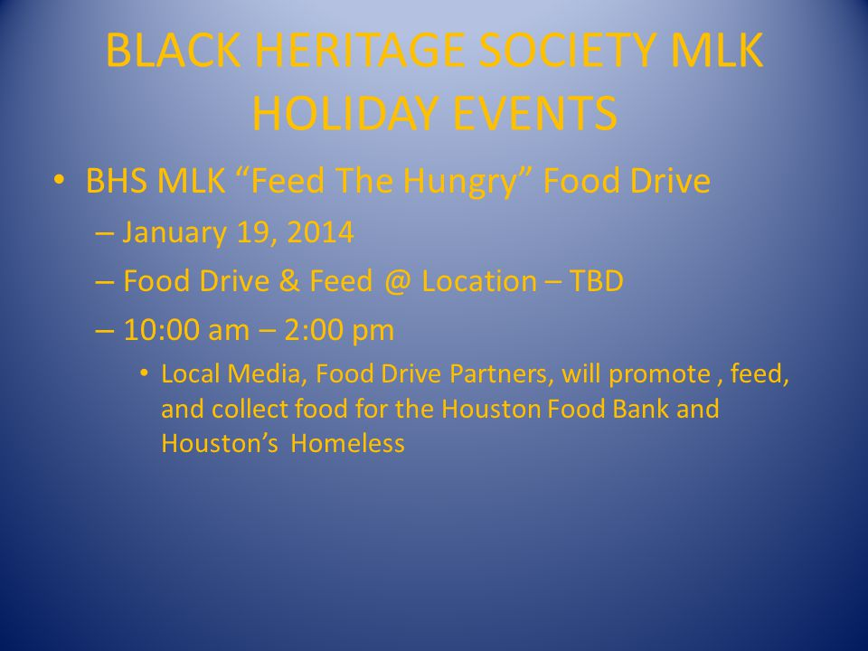 BLACK HERITAGE SOCIETY MLK HOLIDAY EVENTS BHS MLK Feed The Hungry Food Drive – January 19, 2014 – Food Drive & Feed @ Location – TBD – 10:00 am – 2:00 pm Local Media, Food Drive Partners, will promote, feed, and collect food for the Houston Food Bank and Houstons Homeless