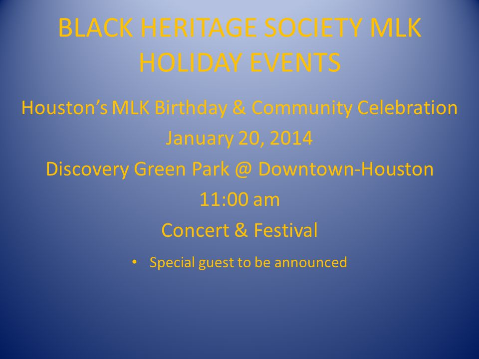 BLACK HERITAGE SOCIETY MLK HOLIDAY EVENTS BHS 36 th Annual Original MLK Parade – January 20, 2013 – Parade Staging @ Minute Maid Park 8:00 am - Downtown Houston @ Chartres & Texas 10:00 am – Parade Start @ Texas & Hamilton Special Note: Due to current street construction in downtown Houston parade route subject to change.