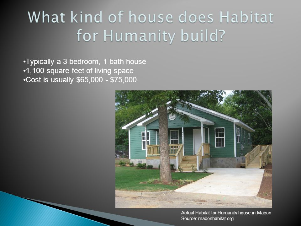 Typically a 3 bedroom, 1 bath house 1,100 square feet of living space Cost is usually $65,000 - $75,000 Actual Habitat for Humanity house in Macon Sou