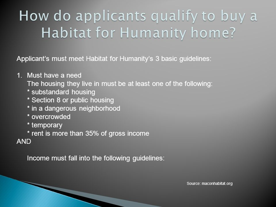 Applicants must meet Habitat for Humanitys 3 basic guidelines: 1.Must have a need The housing they live in must be at least one of the following: * su