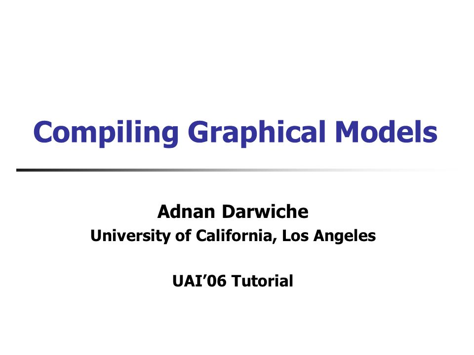 Compiling Graphical Models Adnan Darwiche University of California, Los Angeles UAI06 Tutorial