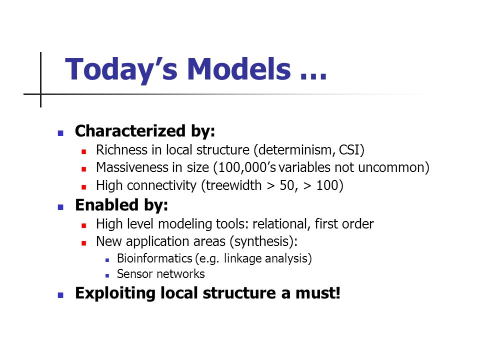 Todays Models … Characterized by: Richness in local structure (determinism, CSI) Massiveness in size (100,000s variables not uncommon) High connectivity (treewidth > 50, > 100) Enabled by: High level modeling tools: relational, first order New application areas (synthesis): Bioinformatics (e.g.