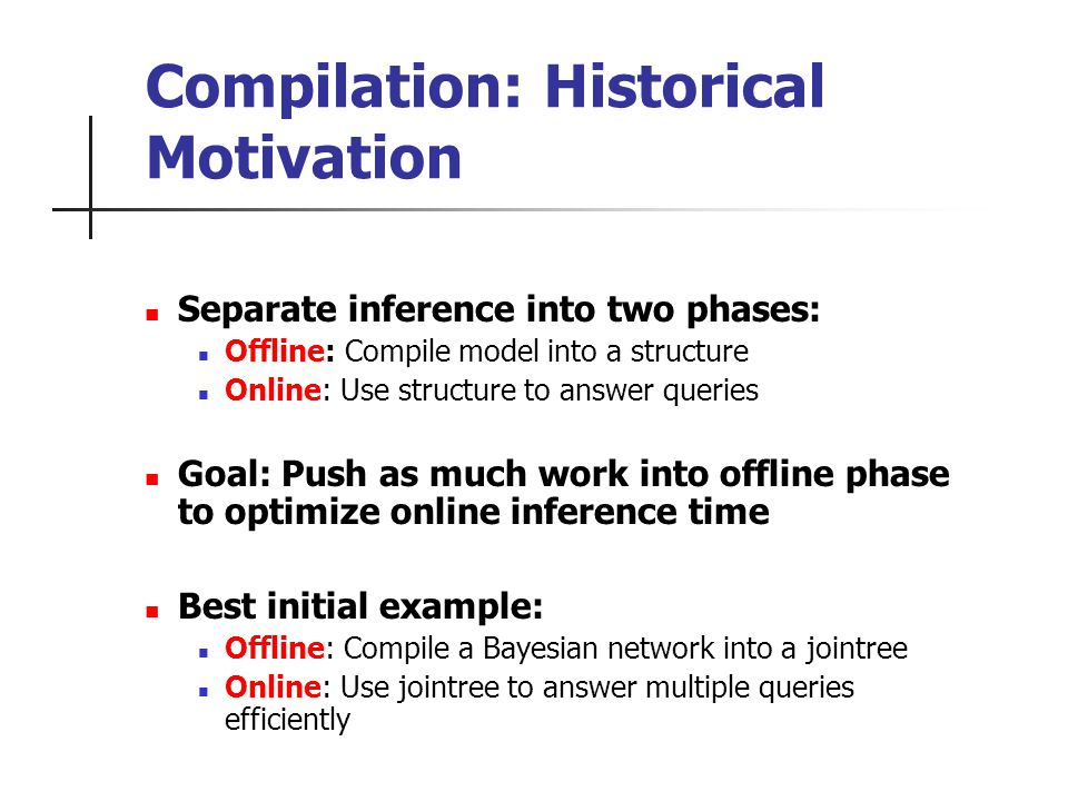 Compilation: Historical Motivation Separate inference into two phases: Offline: Compile model into a structure Online: Use structure to answer queries Goal: Push as much work into offline phase to optimize online inference time Best initial example: Offline: Compile a Bayesian network into a jointree Online: Use jointree to answer multiple queries efficiently