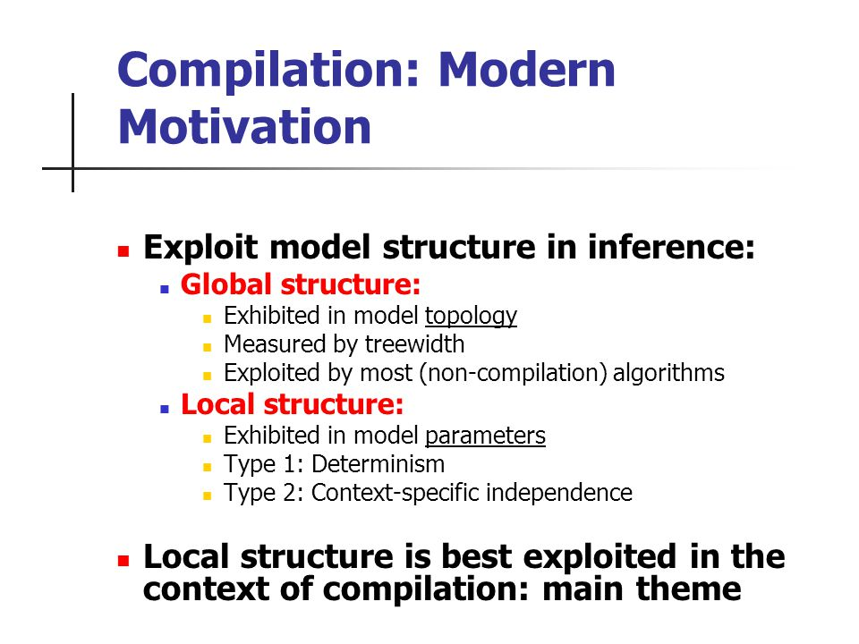 Compilation: Modern Motivation Exploit model structure in inference: Global structure: Exhibited in model topology Measured by treewidth Exploited by most (non-compilation) algorithms Local structure: Exhibited in model parameters Type 1: Determinism Type 2: Context-specific independence Local structure is best exploited in the context of compilation: main theme