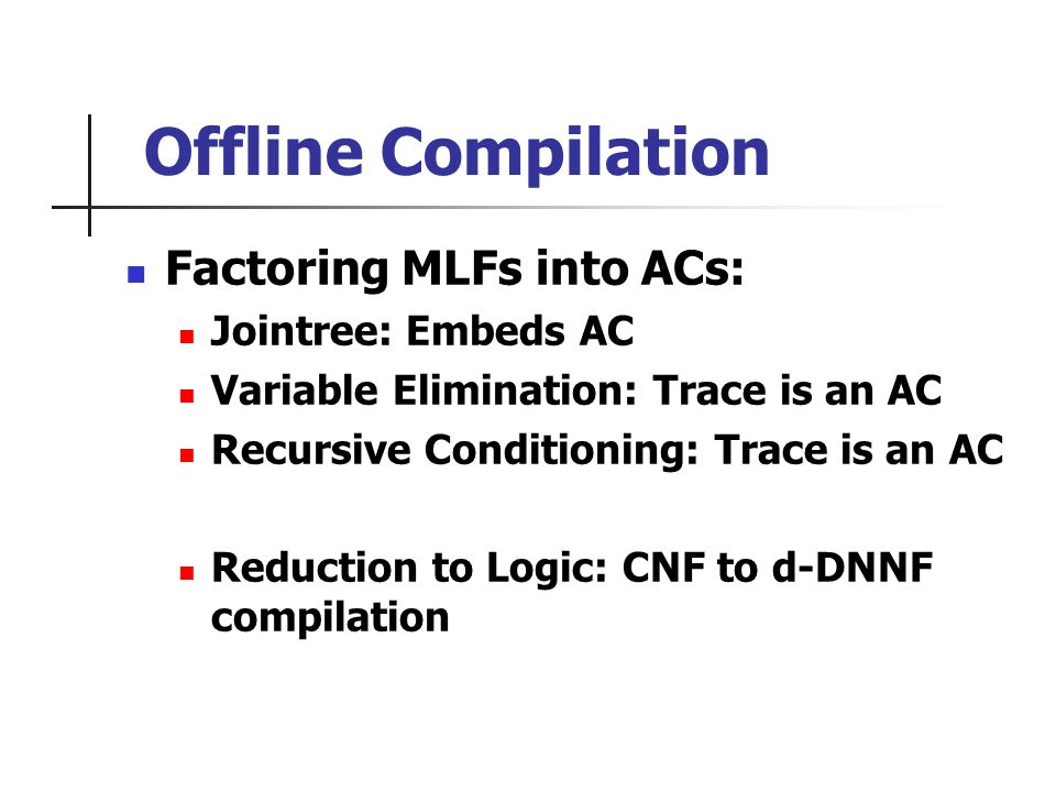 Offline Compilation Factoring MLFs into ACs: Jointree: Embeds AC Variable Elimination: Trace is an AC Recursive Conditioning: Trace is an AC Reduction to Logic: CNF to d-DNNF compilation