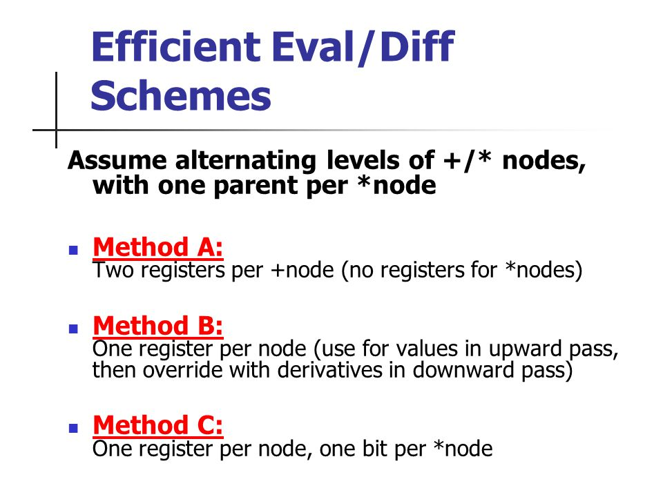 Efficient Eval/Diff Schemes Assume alternating levels of +/* nodes, with one parent per *node Method A: Two registers per +node (no registers for *nodes) Method B: One register per node (use for values in upward pass, then override with derivatives in downward pass) Method C: One register per node, one bit per *node
