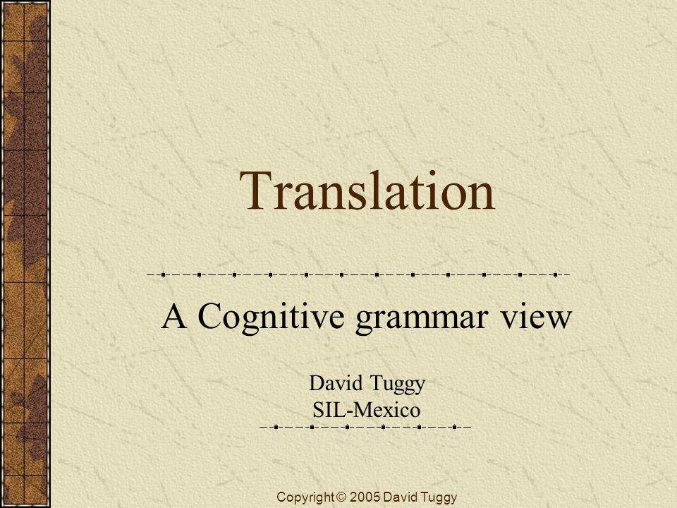 Copyright © 2005 David Tuggy Translation A Cognitive grammar view David Tuggy SIL-Mexico