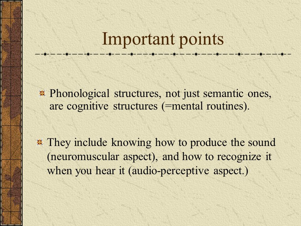 Important points They include knowing how to produce the sound (neuromuscular aspect), and how to recognize it when you hear it (audio-perceptive aspe