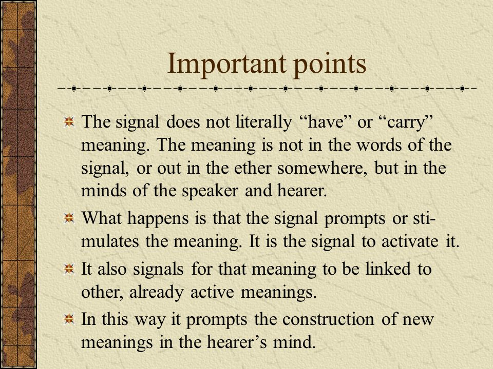 Important points The signal does not literally have or carry meaning. The meaning is not in the words of the signal, or out in the ether somewhere, bu