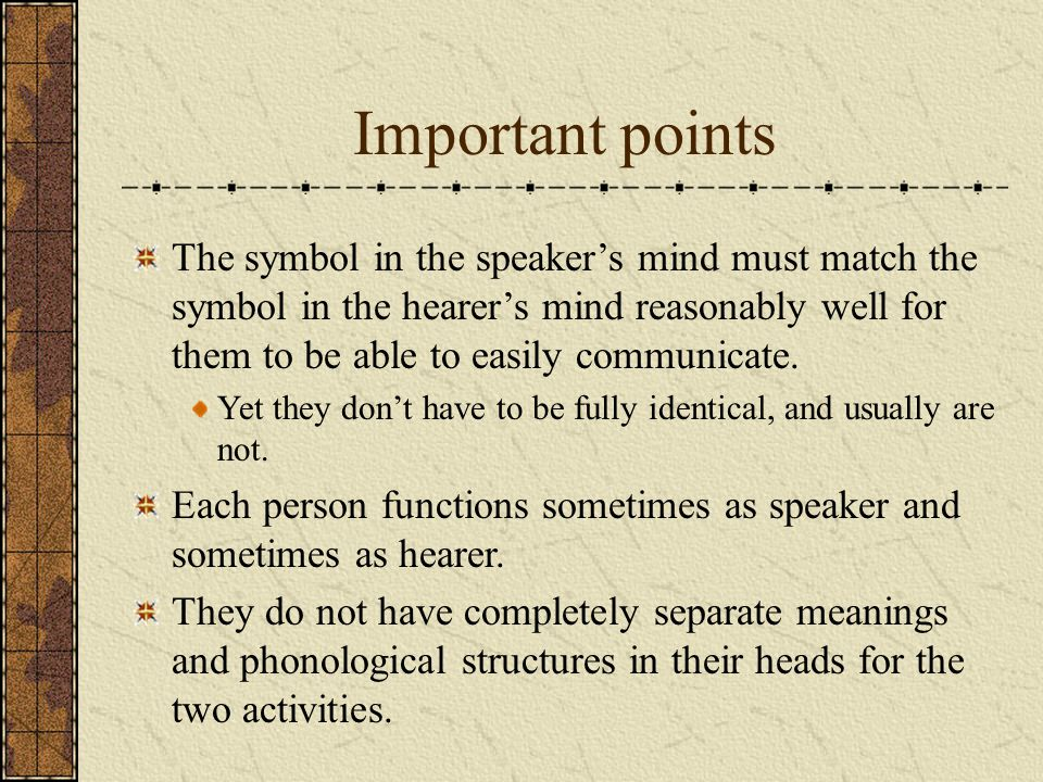 Important points The symbol in the speakers mind must match the symbol in the hearers mind reasonably well for them to be able to easily communicate.