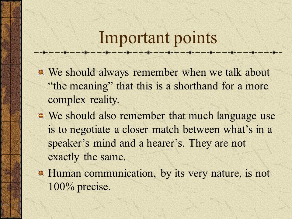 Important points We should always remember when we talk about the meaning that this is a shorthand for a more complex reality. We should also remember