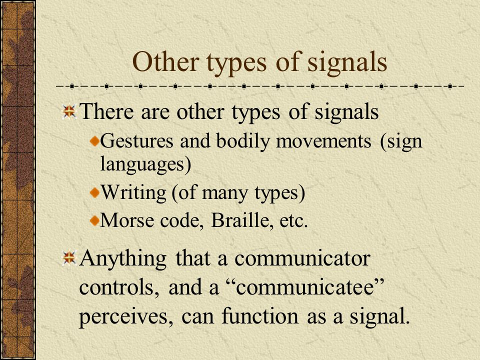 Other types of signals There are other types of signals Gestures and bodily movements (sign languages) Writing (of many types) Morse code, Braille, et