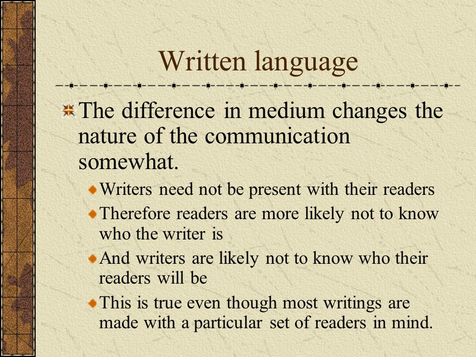 Written language The difference in medium changes the nature of the communication somewhat. Writers need not be present with their readers Therefore r