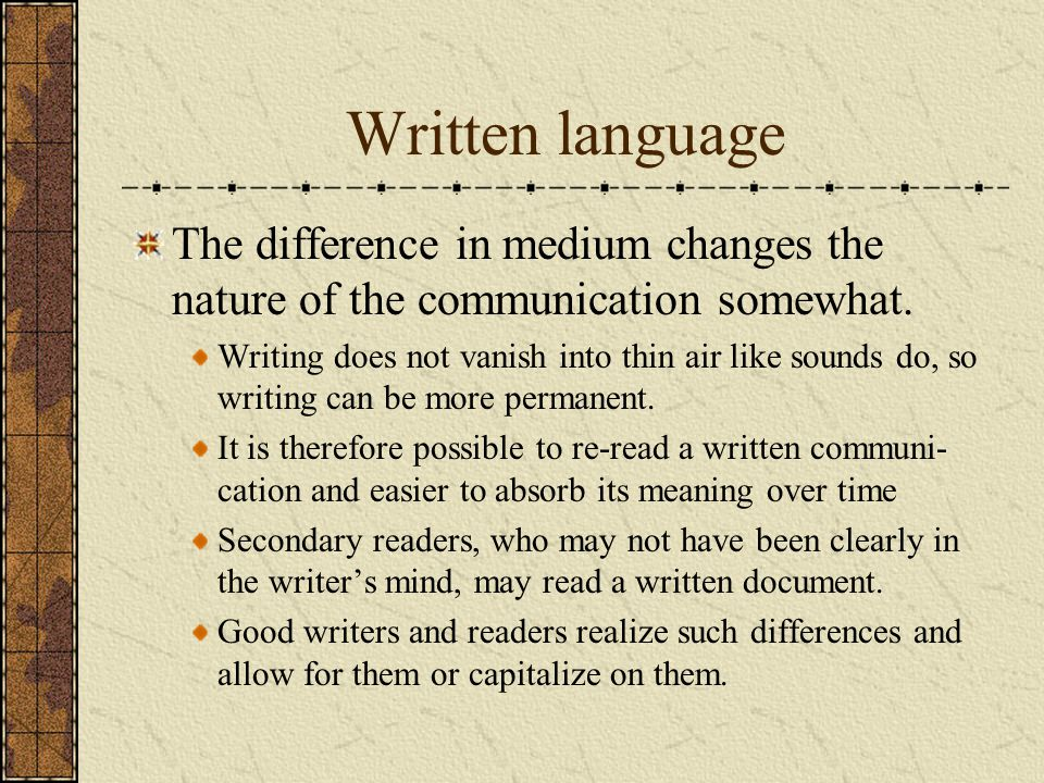 Written language The difference in medium changes the nature of the communication somewhat. Writing does not vanish into thin air like sounds do, so w