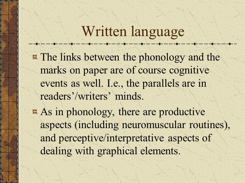 Written language The links between the phonology and the marks on paper are of course cognitive events as well. I.e., the parallels are in readers/wri