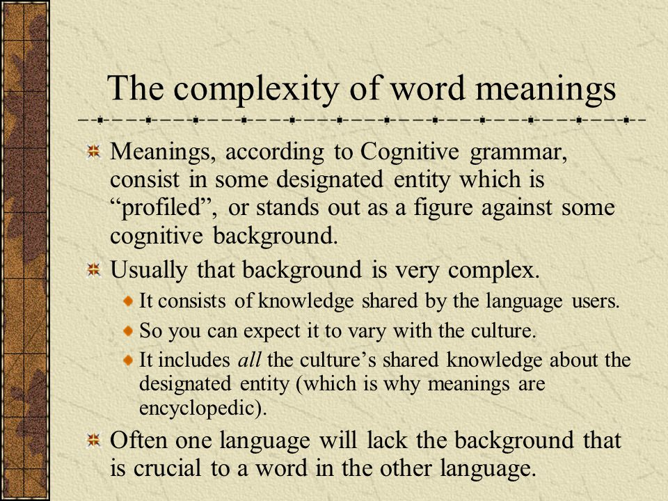 The complexity of word meanings Meanings, according to Cognitive grammar, consist in some designated entity which is profiled, or stands out as a figu