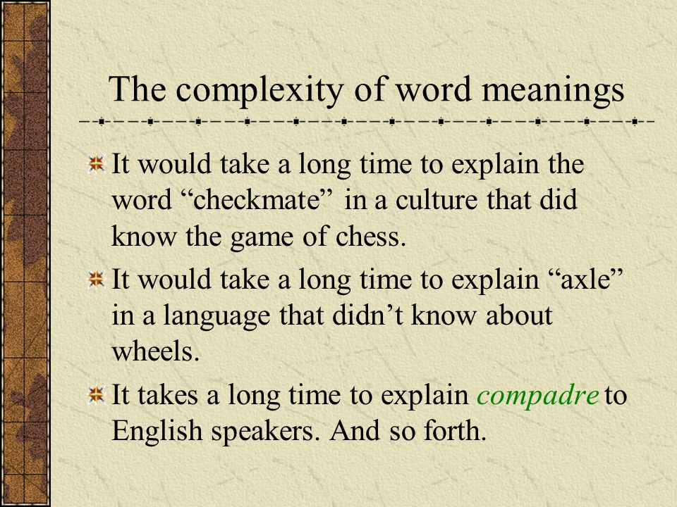 The complexity of word meanings It would take a long time to explain the word checkmate in a culture that did know the game of chess. It would take a