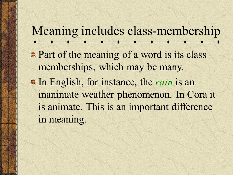 Meaning includes class-membership Part of the meaning of a word is its class memberships, which may be many. In English, for instance, the rain is an