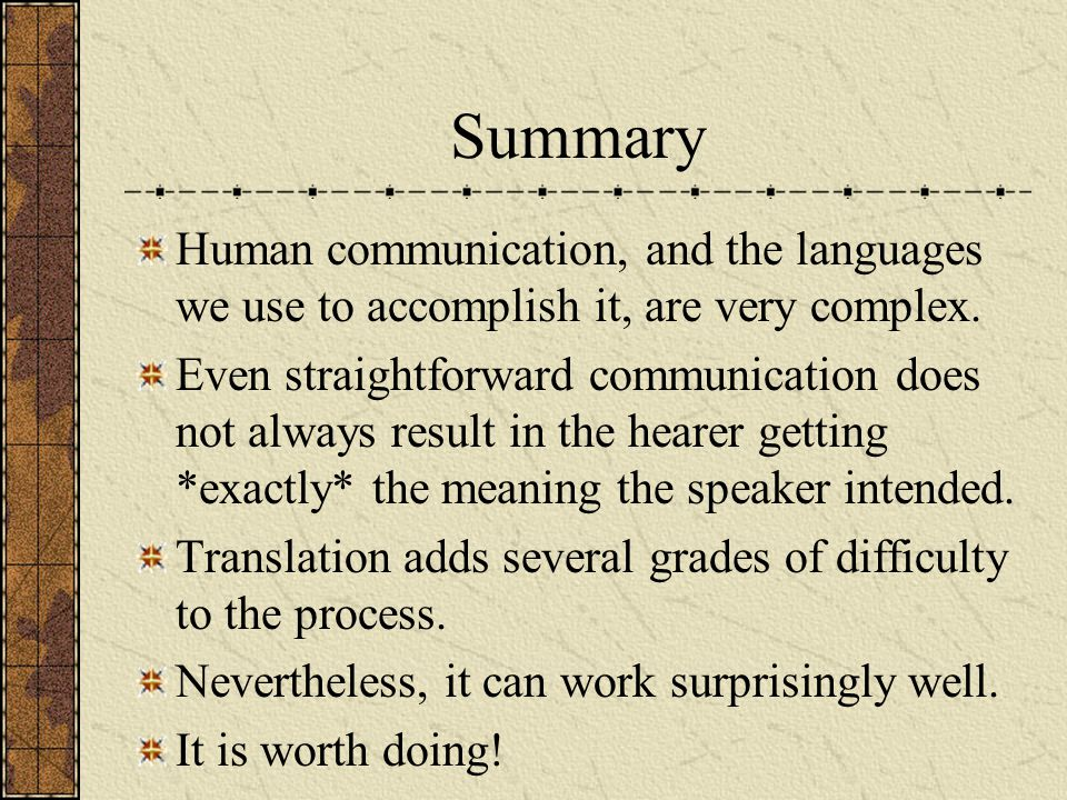 Summary Human communication, and the languages we use to accomplish it, are very complex. Even straightforward communication does not always result in