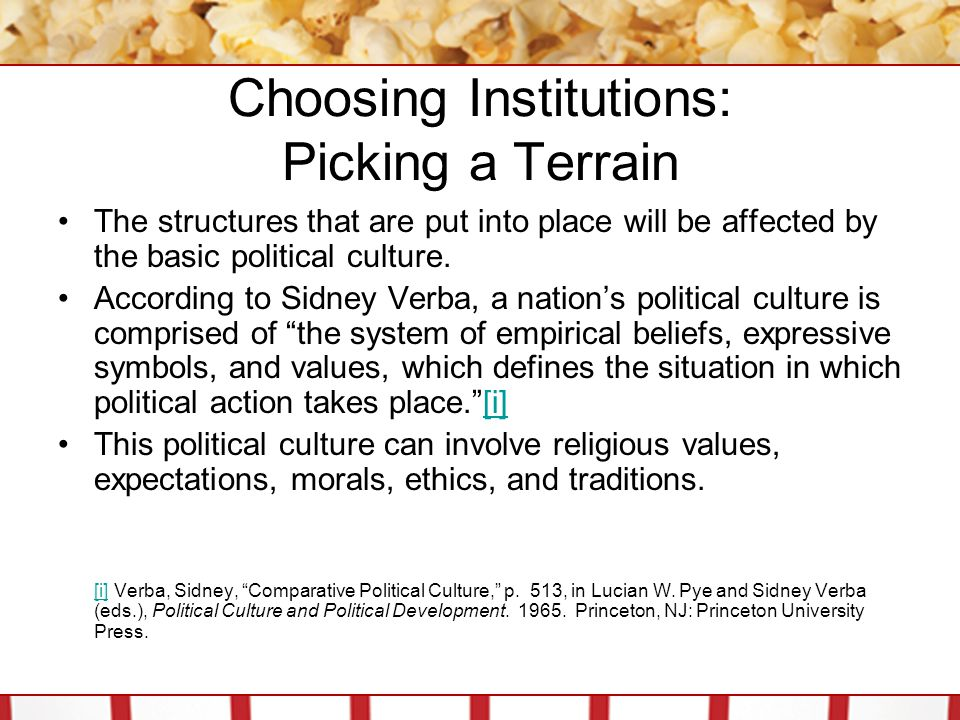 Choosing Institutions: Picking a Terrain The structures that are put into place will be affected by the basic political culture. According to Sidney V