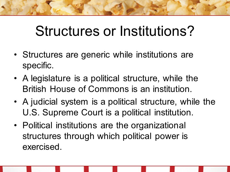 Structures or Institutions? Structures are generic while institutions are specific. A legislature is a political structure, while the British House of