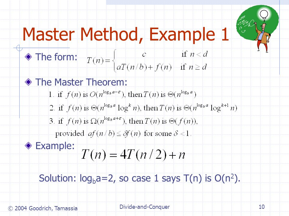 © 2004 Goodrich, Tamassia Divide-and-Conquer10 Master Method, Example 1 The form: The Master Theorem: Example: Solution: log b a=2, so case 1 says T(n