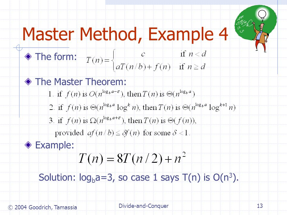 © 2004 Goodrich, Tamassia Divide-and-Conquer13 Master Method, Example 4 The form: The Master Theorem: Example: Solution: log b a=3, so case 1 says T(n