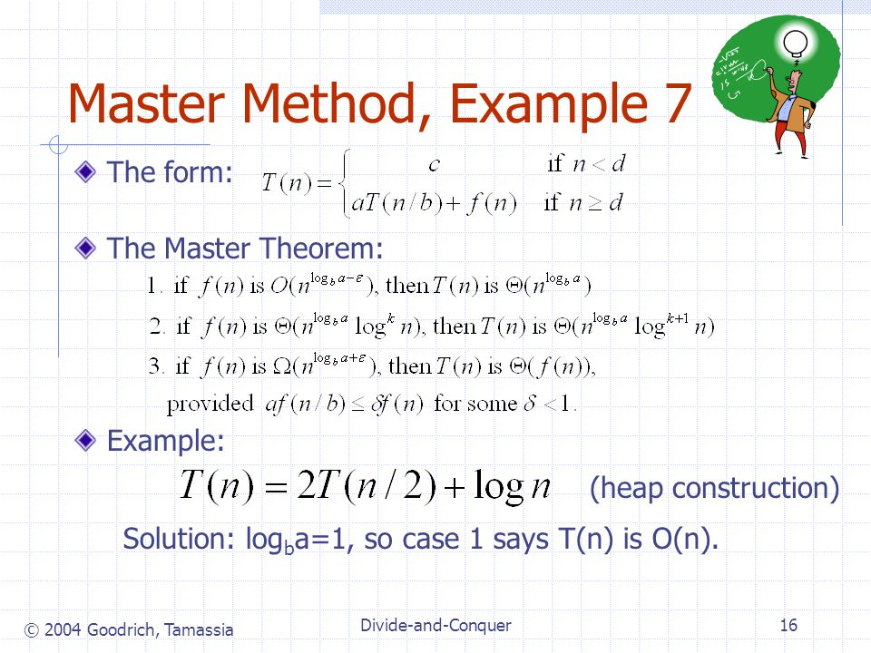 © 2004 Goodrich, Tamassia Divide-and-Conquer16 Master Method, Example 7 The form: The Master Theorem: Example: Solution: log b a=1, so case 1 says T(n