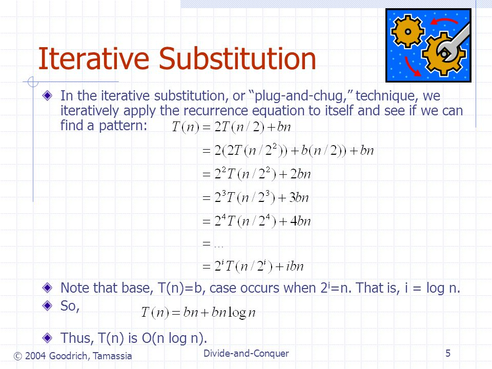 © 2004 Goodrich, Tamassia Divide-and-Conquer5 Iterative Substitution In the iterative substitution, or plug-and-chug, technique, we iteratively apply