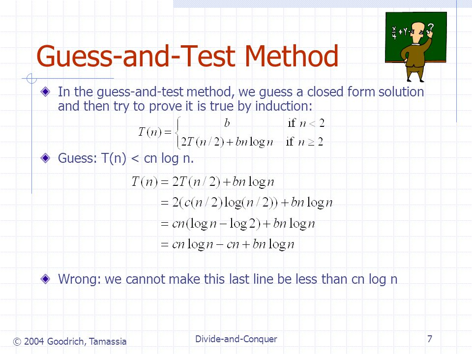 © 2004 Goodrich, Tamassia Divide-and-Conquer7 Guess-and-Test Method In the guess-and-test method, we guess a closed form solution and then try to prov