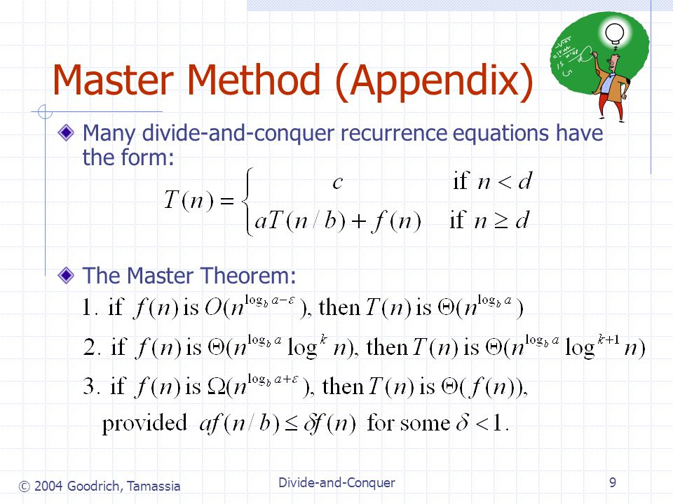 © 2004 Goodrich, Tamassia Divide-and-Conquer9 Master Method (Appendix) Many divide-and-conquer recurrence equations have the form: The Master Theorem: