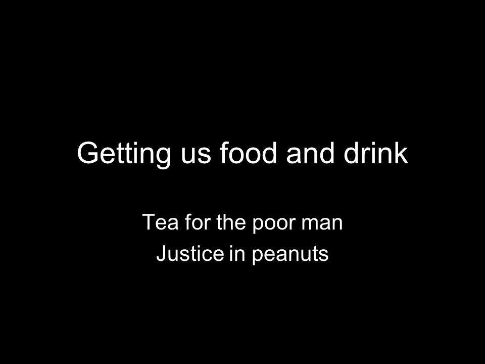 Getting us food and drink Tea for the poor man Justice in peanuts