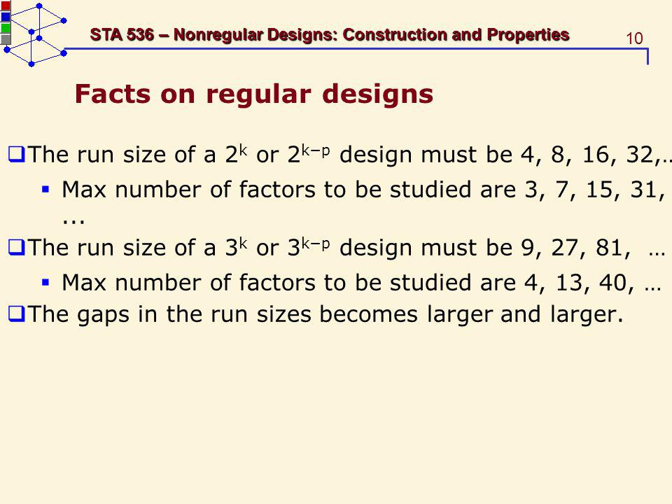 10 STA 536 – Nonregular Designs: Construction and Properties Facts on regular designs The run size of a 2 k or 2 kp design must be 4, 8, 16, 32,… Max number of factors to be studied are 3, 7, 15, 31,...