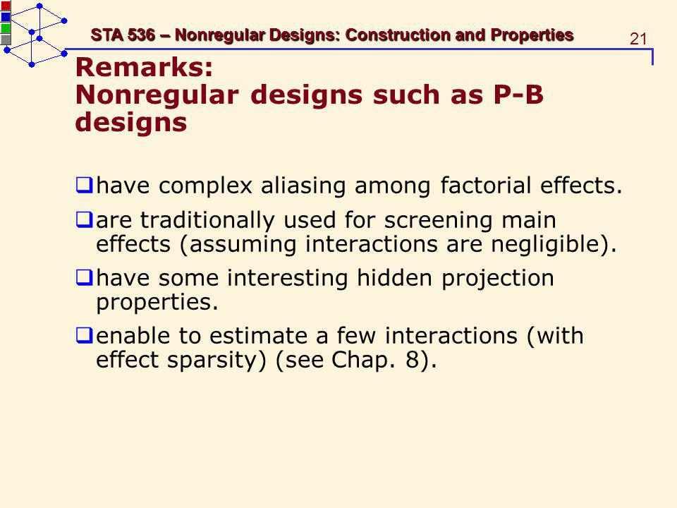 21 STA 536 – Nonregular Designs: Construction and Properties Remarks: Nonregular designs such as P-B designs have complex aliasing among factorial effects.