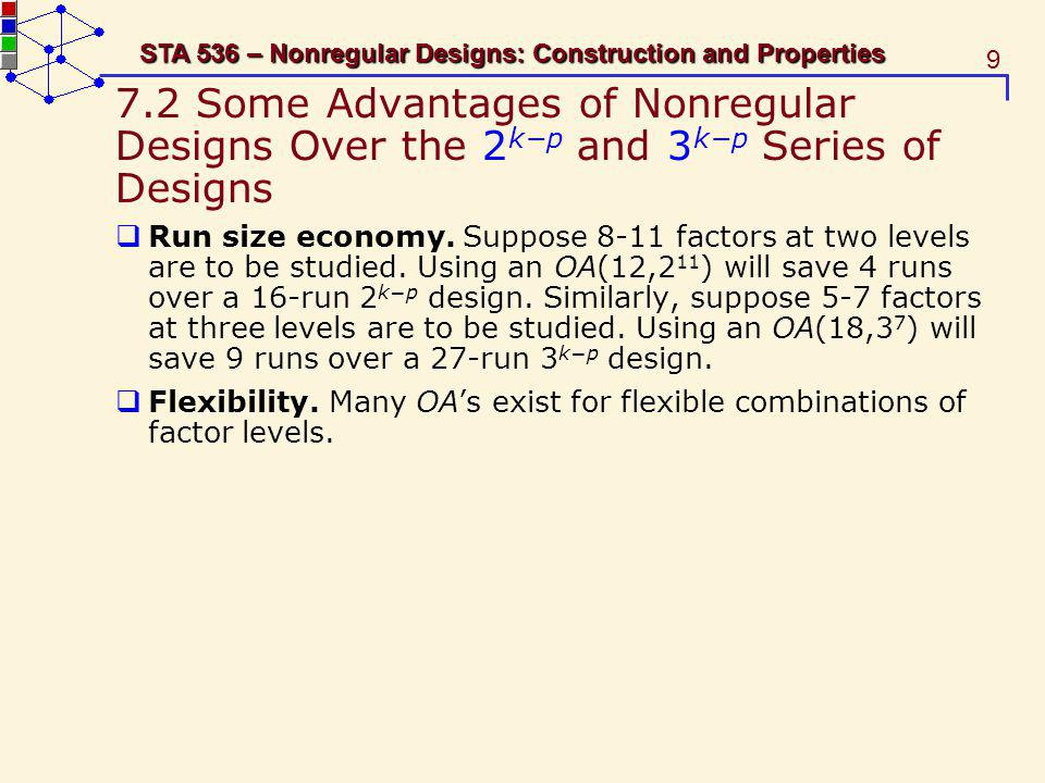 9 STA 536 – Nonregular Designs: Construction and Properties 7.2 Some Advantages of Nonregular Designs Over the 2 kp and 3 kp Series of Designs Run size economy.