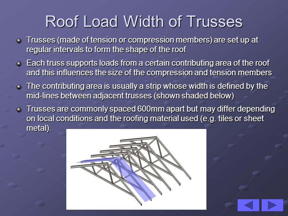 Trusses (made of tension or compression members) are set up at regular intervals to form the shape of the roof Each truss supports loads from a certai