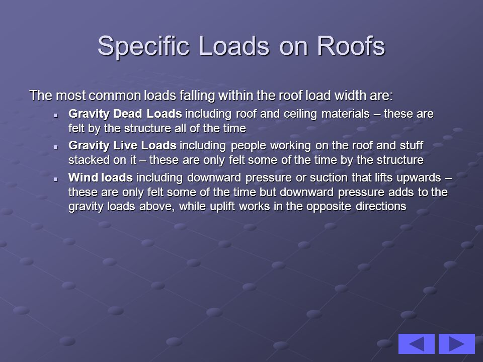 Specific Loads on Roofs The most common loads falling within the roof load width are: Gravity Dead Loads including roof and ceiling materials – these