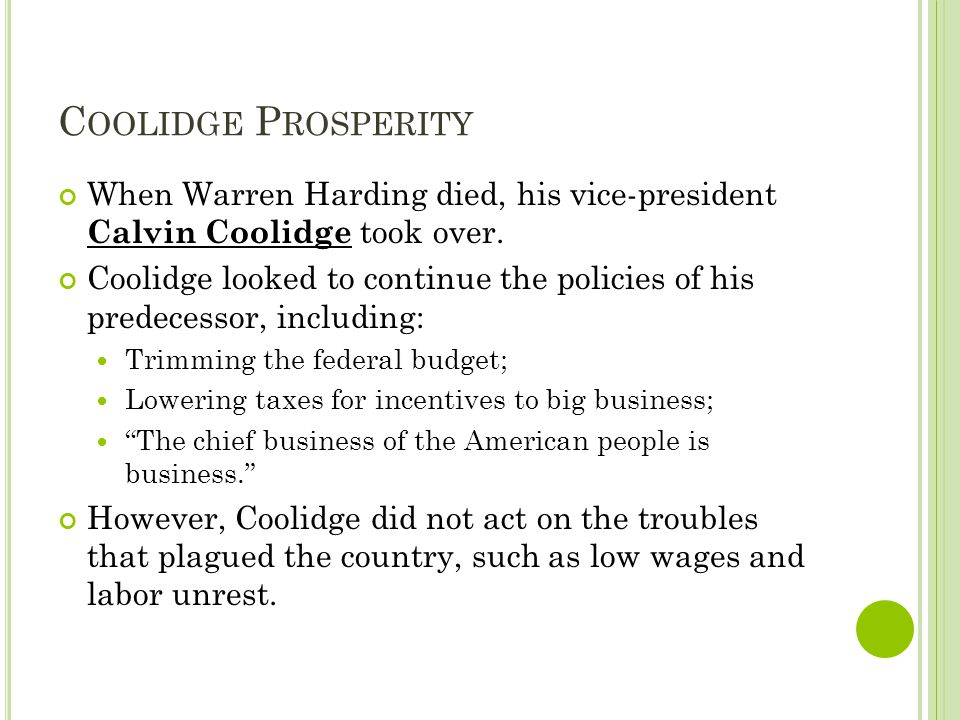 C OOLIDGE P ROSPERITY When Warren Harding died, his vice-president Calvin Coolidge took over. Coolidge looked to continue the policies of his predeces