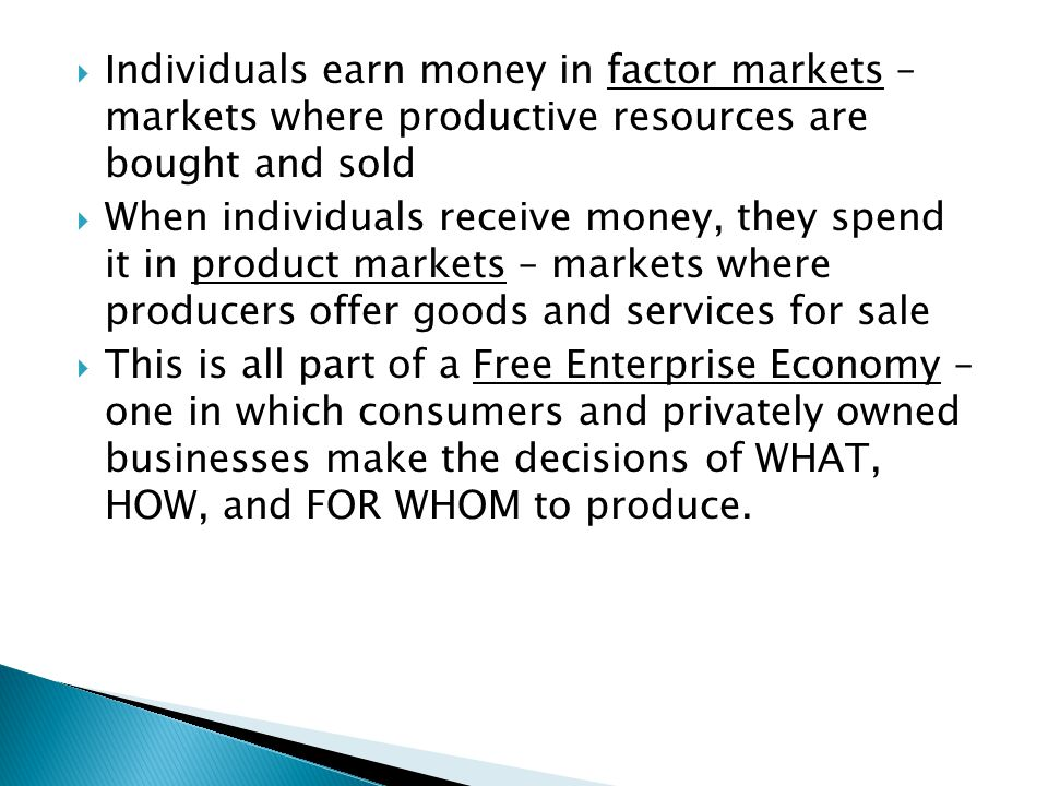 Individuals earn money in factor markets – markets where productive resources are bought and sold When individuals receive money, they spend it in pro