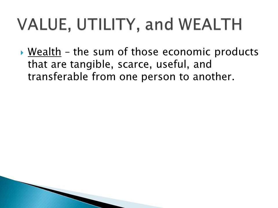 Wealth – the sum of those economic products that are tangible, scarce, useful, and transferable from one person to another.