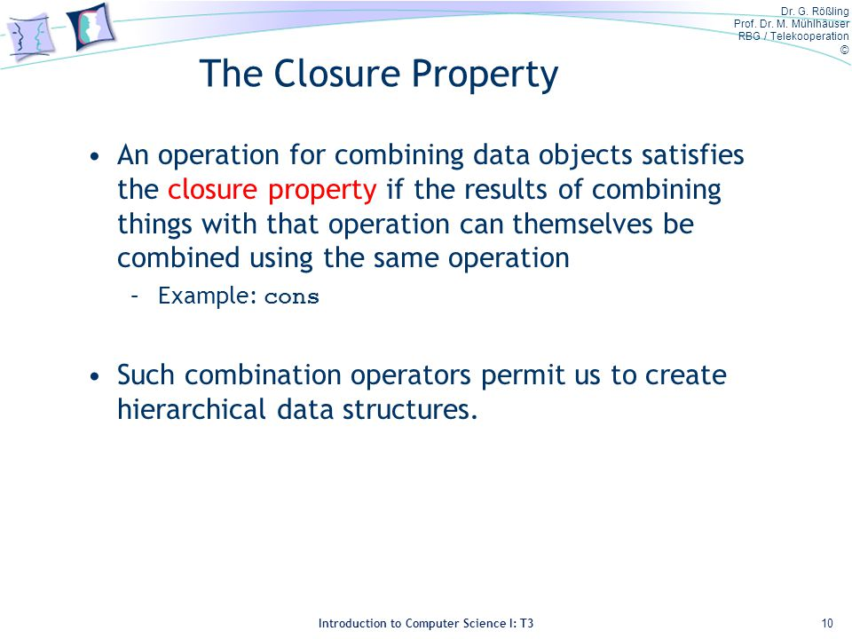 Dr. G. Rößling Prof. Dr. M. Mühlhäuser RBG / Telekooperation © Introduction to Computer Science I: T3 The Closure Property An operation for combining