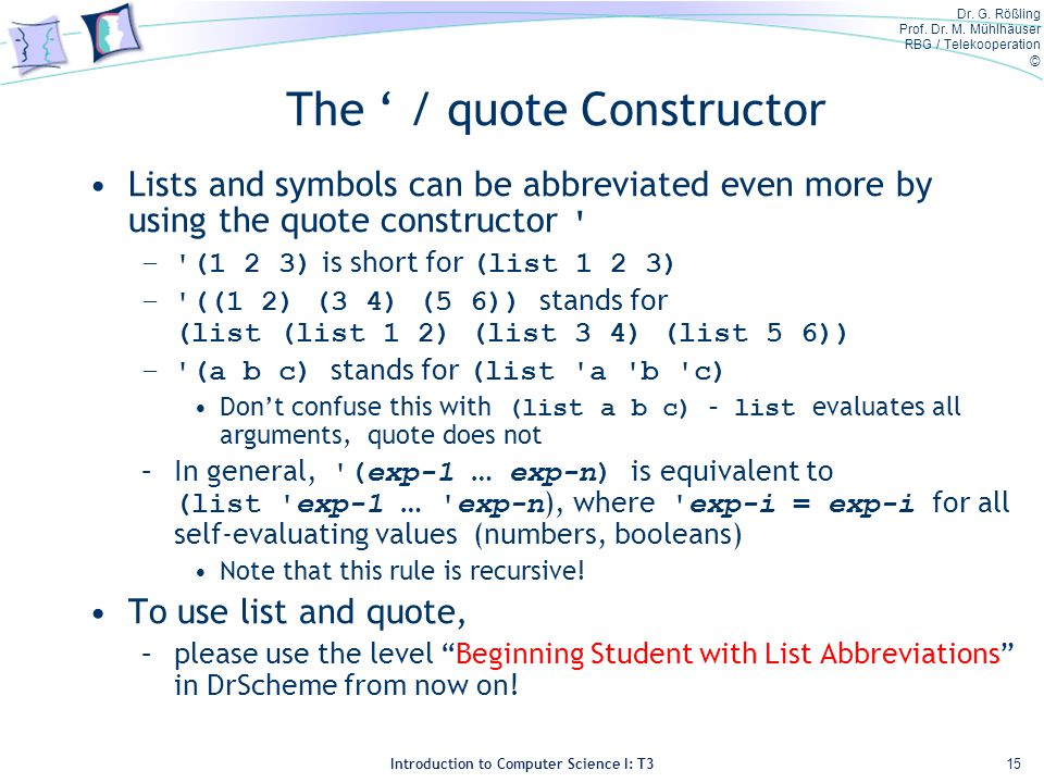 Dr. G. Rößling Prof. Dr. M. Mühlhäuser RBG / Telekooperation © Introduction to Computer Science I: T3 The / quote Constructor Lists and symbols can be