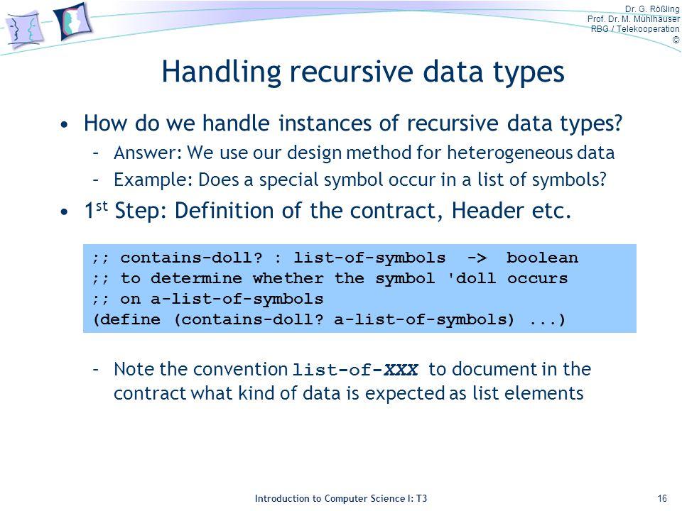 Dr. G. Rößling Prof. Dr. M. Mühlhäuser RBG / Telekooperation © Introduction to Computer Science I: T3 Handling recursive data types How do we handle i