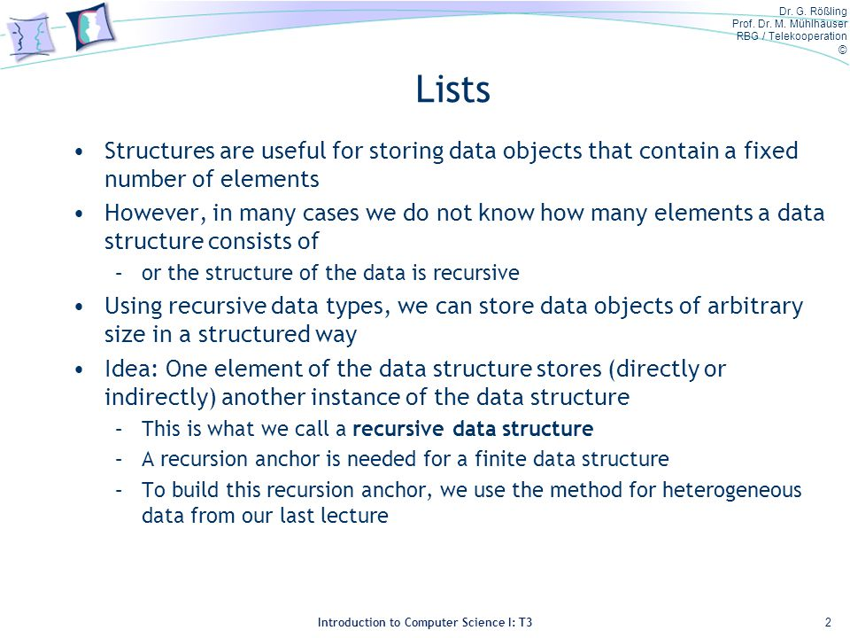Dr. G. Rößling Prof. Dr. M. Mühlhäuser RBG / Telekooperation © Introduction to Computer Science I: T3 Lists Structures are useful for storing data obj