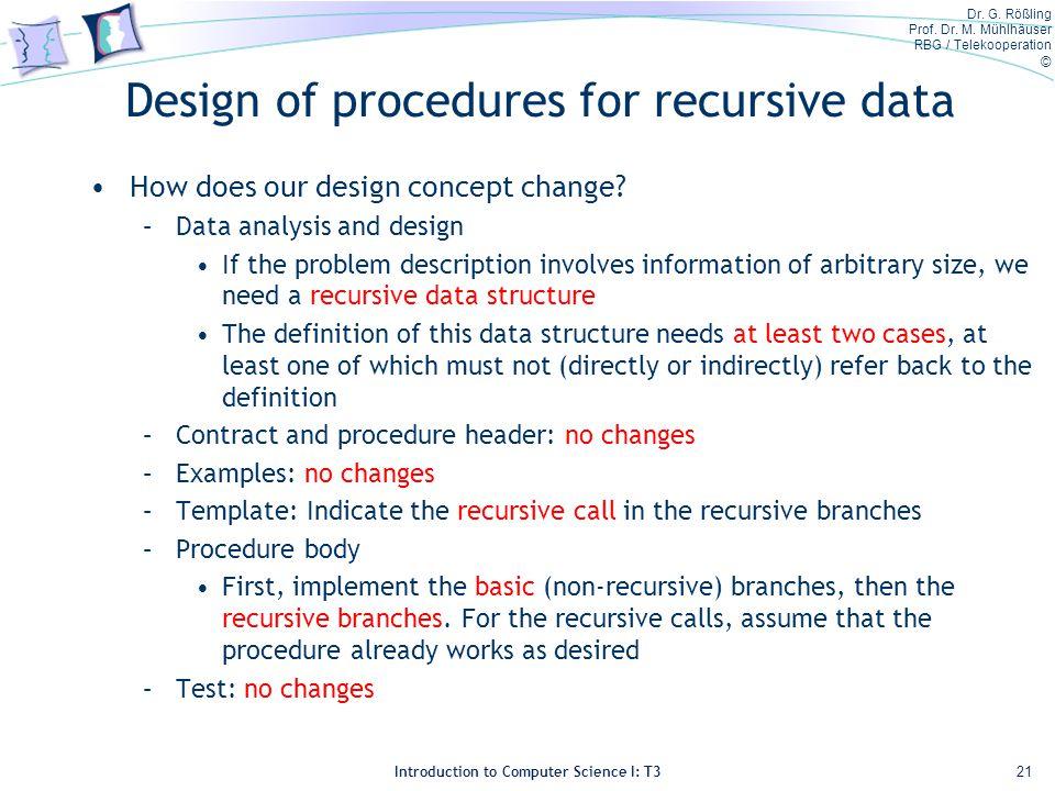 Dr. G. Rößling Prof. Dr. M. Mühlhäuser RBG / Telekooperation © Introduction to Computer Science I: T3 Design of procedures for recursive data How does