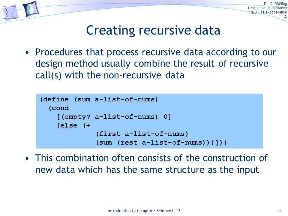 Dr. G. Rößling Prof. Dr. M. Mühlhäuser RBG / Telekooperation © Introduction to Computer Science I: T3 Creating recursive data Procedures that process