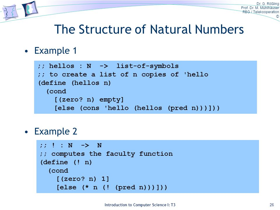 Dr. G. Rößling Prof. Dr. M. Mühlhäuser RBG / Telekooperation © Introduction to Computer Science I: T3 The Structure of Natural Numbers Example 1 Examp