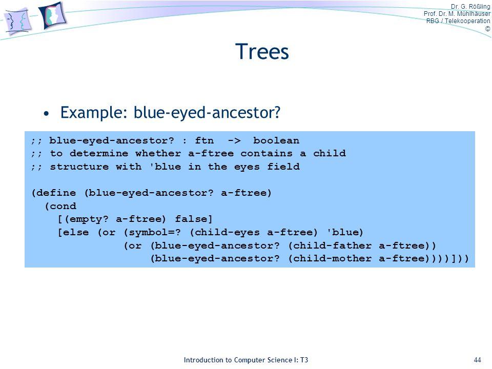 Dr. G. Rößling Prof. Dr. M. Mühlhäuser RBG / Telekooperation © Introduction to Computer Science I: T3 Trees Example: blue-eyed-ancestor? 44 ;; blue-ey